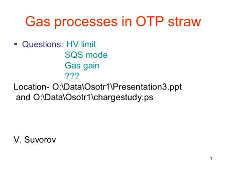 1 Gas processes in OTP straw  Questions: HV limit SQS mode Gas gain ??? Location- O:\Data\Osotr1\Presentation3.ppt and O:\Data\Osotr1\chargestudy.ps V.