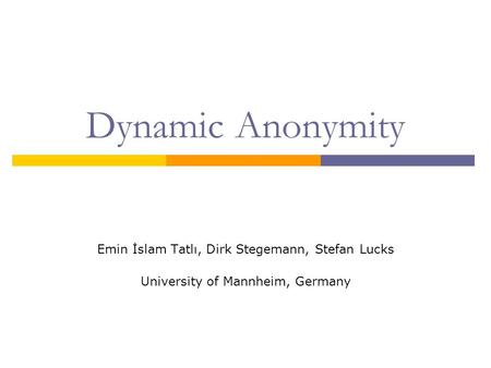 Dynamic Anonymity Emin İslam Tatlı, Dirk Stegemann, Stefan Lucks University of Mannheim, Germany.