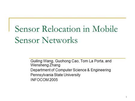 1 Sensor Relocation in Mobile Sensor Networks Guiling Wang, Guohong Cao, Tom La Porta, and Wensheng Zhang Department of Computer Science & Engineering.