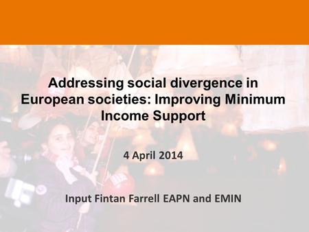 Addressing social divergence in European societies: Improving Minimum Income Support 4 April 2014 Input Fintan Farrell EAPN and EMIN.