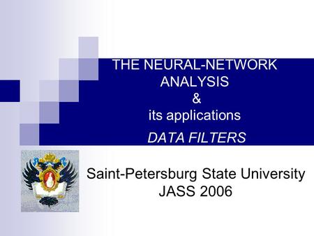 THE NEURAL-NETWORK ANALYSIS & its applications DATA FILTERS Saint-Petersburg State University JASS 2006.