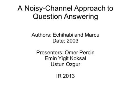A Noisy-Channel Approach to Question Answering Authors: Echihabi and Marcu Date: 2003 Presenters: Omer Percin Emin Yigit Koksal Ustun Ozgur IR 2013.