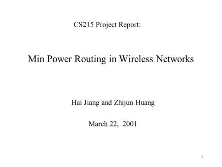 1 Min Power Routing in Wireless Networks Hai Jiang and Zhijun Huang March 22, 2001 CS215 Project Report: