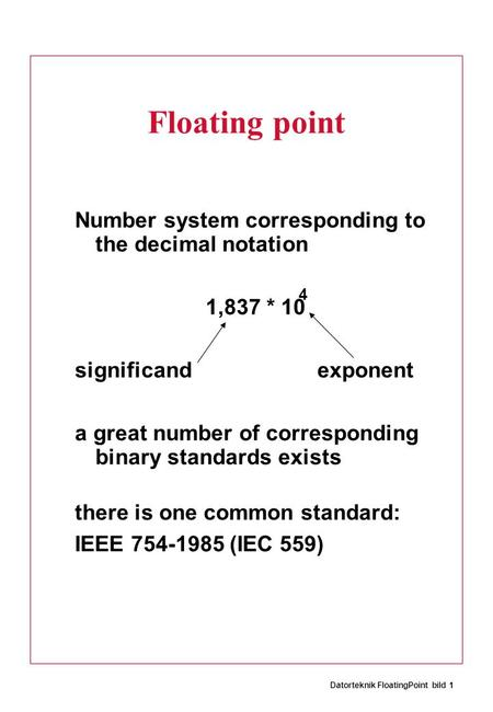 Datorteknik FloatingPoint bild 1 Floating point Number system corresponding to the decimal notation 1,837 * 10 significand exponent a great number of corresponding.