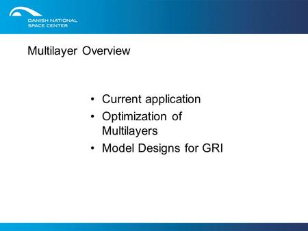 Multilayer Overview Current application Optimization of Multilayers Model Designs for GRI.