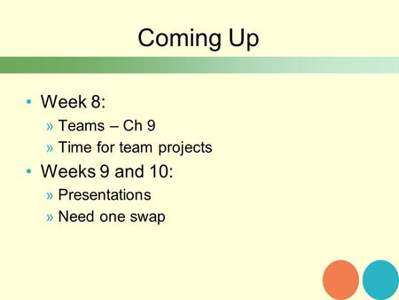 Coming Up Week 8: »Teams – Ch 9 »Time for team projects Weeks 9 and 10: »Presentations »Need one swap.