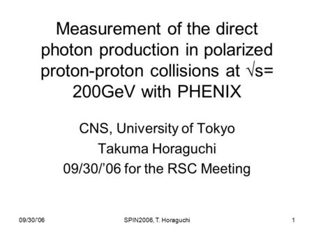 09/30/'06SPIN2006, T. Horaguchi1 Measurement of the direct photon production in polarized proton-proton collisions at  s= 200GeV with PHENIX CNS, University.