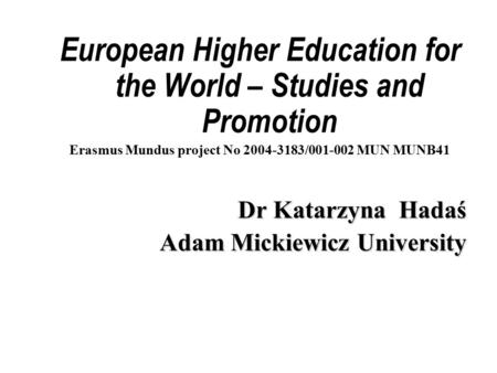 European Higher Education for the World – Studies and Promotion Erasmus Mundus project No 2004-3183/001-002 MUN MUNB41 Dr Katarzyna Hadaś Adam Mickiewicz.