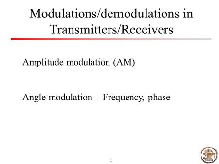 1 Modulations/demodulations in Transmitters/Receivers Amplitude modulation (AM) Angle modulation – Frequency, phase.