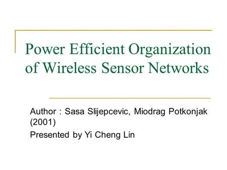 Power Efficient Organization of Wireless Sensor Networks Author : Sasa Slijepcevic, Miodrag Potkonjak (2001) Presented by Yi Cheng Lin.