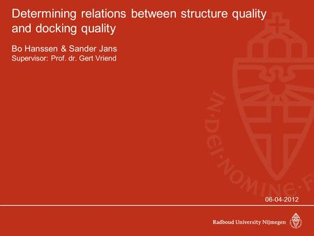 Determining relations between structure quality and docking quality Bo Hanssen & Sander Jans Supervisor: Prof. dr. Gert Vriend 06-04-2012.