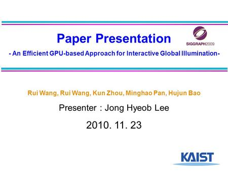 Paper Presentation - An Efficient GPU-based Approach for Interactive Global Illumination- Rui Wang, Rui Wang, Kun Zhou, Minghao Pan, Hujun Bao Presenter.