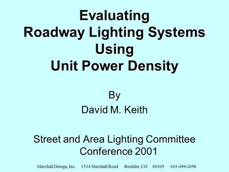 Marshall Design, Inc. 1534 Marshall Road Boulder, CO 80305 303-499-2056 Evaluating Roadway Lighting Systems Using Unit Power Density By David M. Keith.