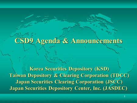 CSD9 Agenda & Announcements Korea Securities Depository (KSD) Taiwan Depository & Clearing Corporation (TDCC) Japan Securities Clearing Corporation.
