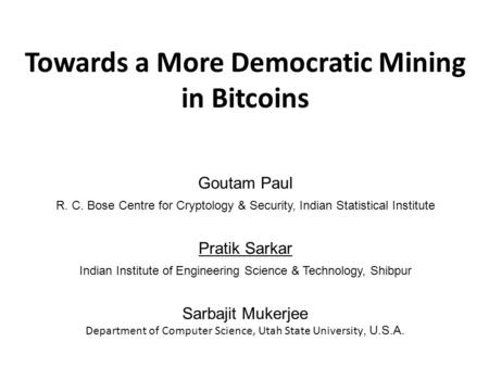 Towards a More Democratic Mining in Bitcoins Goutam Paul R. C. Bose Centre for Cryptology & Security, Indian Statistical Institute Pratik Sarkar Indian.