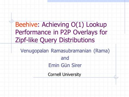 Beehive: Achieving O(1) Lookup Performance in P2P Overlays for Zipf-like Query Distributions Venugopalan Ramasubramanian (Rama) and Emin Gün Sirer Cornell.