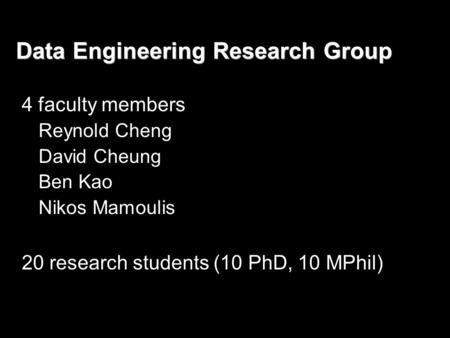 Data Engineering Research Group 4 faculty members Reynold Cheng David Cheung Ben Kao Nikos Mamoulis 20 research students (10 PhD, 10 MPhil)