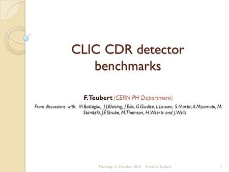 CLIC CDR detector benchmarks F. Teubert (CERN PH Department) From discussions with: M.Battaglia, J.J.Blaising, J.Ellis, G.Giudice, L.Linssen, S.Martin,