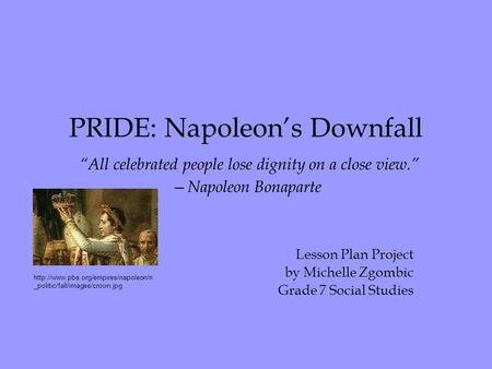 "PRIDE: Napoleon's Downfall ""All celebrated people lose dignity on a close view."" —Napoleon Bonaparte Lesson Plan Project by Michelle Zgombic Grade 7 Social."