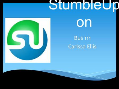 StumbleUp on Bus 111 Carissa Ellis.  StumbleUpon is a discovery engine that finds and recommends web content to its users. It features allow users to.