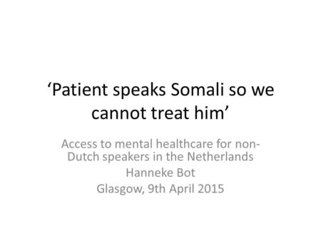 'Patient speaks Somali so we cannot treat him' Access to mental healthcare for non- Dutch speakers in the Netherlands Hanneke Bot Glasgow, 9th April 2015.
