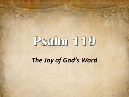The Joy of God's Word. The longest chapter in the Bible. Is devoted entirely to professing the greatness of God's word. All but four of the 176 verses.