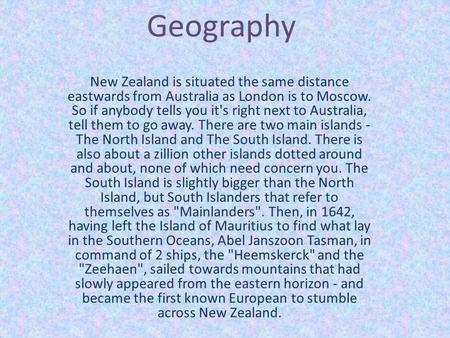 Geography New Zealand is situated the same distance eastwards from Australia as London is to Moscow. So if anybody tells you it's right next to Australia,