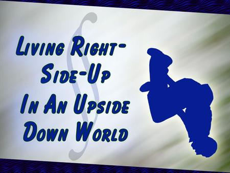 Living Right Side Up in an Upside Down World: