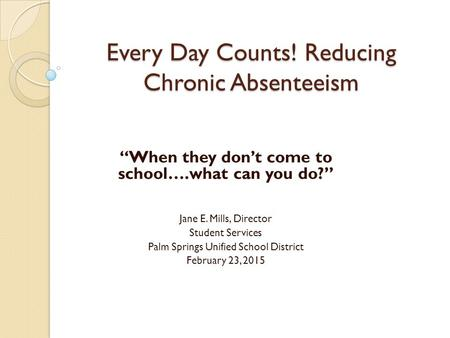 "Every Day Counts! Reducing Chronic Absenteeism ""When they don't come to school….what can you do?"" Jane E. Mills, Director Student Services Palm Springs."
