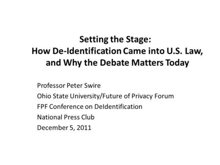 Setting the Stage: How De-Identification Came into U.S. Law, and Why the Debate Matters Today Professor Peter Swire Ohio State University/Future of Privacy.