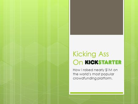 Kicking Ass On How I raised nearly $1M on the world's most popular crowdfunding platform.