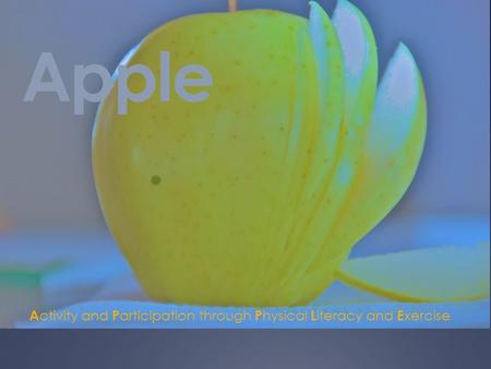 Apple A ctivity and P articipation through P hysical L iteracy and E xercise.