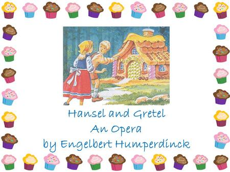 Hansel and Gretel An Opera by Engelbert Humperdinck.