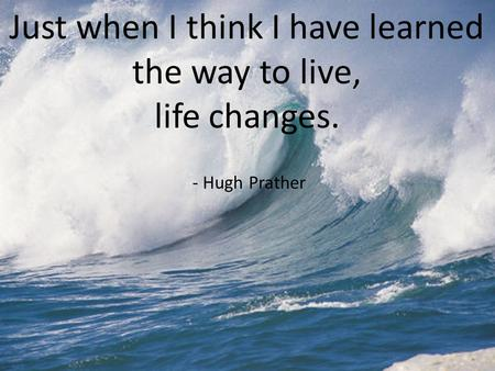 Just when I think I have learned the way to live, life changes. - Hugh Prather.