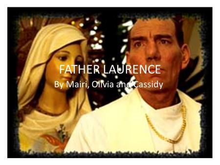 FATHER LAURENCE By Mairi, Olivia and Cassidy. The importance of Father Laurence in the film. Father Laurence plays one of the most important roles in.