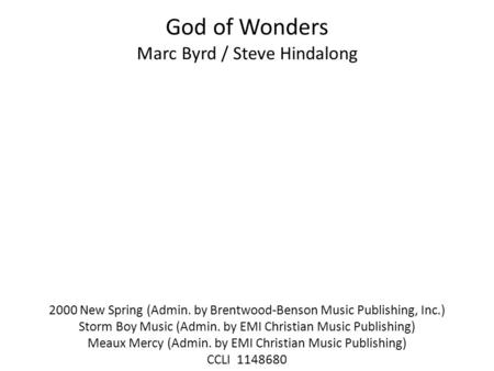 God of Wonders Marc Byrd / Steve Hindalong 2000 New Spring (Admin. by Brentwood-Benson Music Publishing, Inc.) Storm Boy Music (Admin. by EMI Christian.