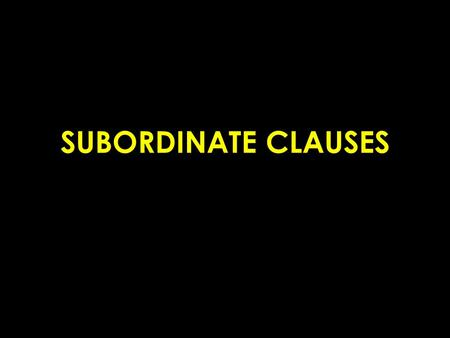 SUBORDINATE CLAUSES. Subordinate Clauses Also known as a dependent clause Fragment, thus cannot stand alone Example: As Joe put ice cream into his cup.