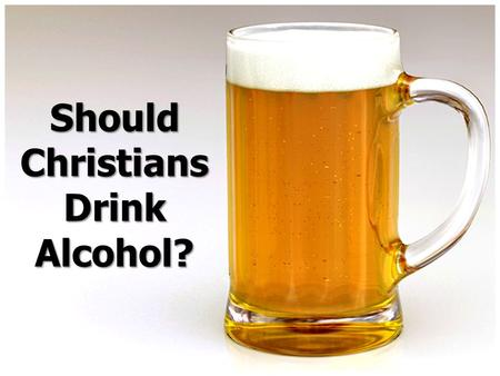Should Christians Drink Alcohol?. Ten Reasons Christians Should Not Drink Alcohol I. Drunkards Will Go to Hell (1 Cor. 6:9-11). II. Drunkenness is Not.