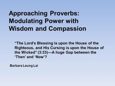 "Approaching Proverbs: Modulating Power with Wisdom and Compassion Barbara Leung Lai ""The Lord's Blessing is upon the House of the Righteous, and His Cursing."