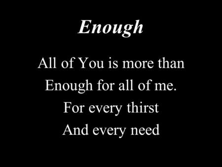 Enough All of You is more than Enough for all of me. For every thirst And every need.