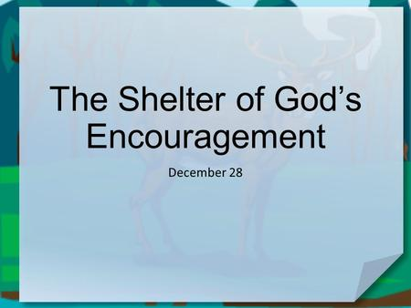 "The Shelter of God's Encouragement December 28. Be honest now … When do you tend to get ""the blues""? Sometimes circumstances threaten to make us overwhelmed."