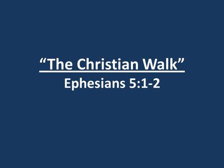 """The Christian Walk"" Ephesians 5:1-2. Matthew 5-7."