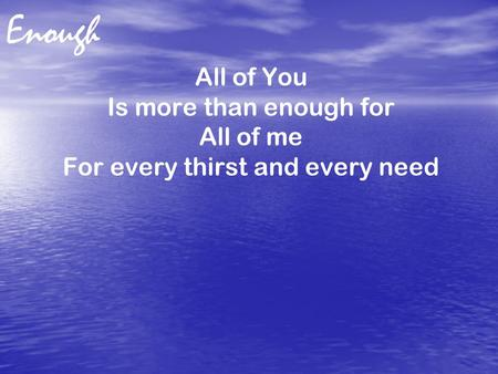 Enough All of You Is more than enough for All of me For every thirst and every need.