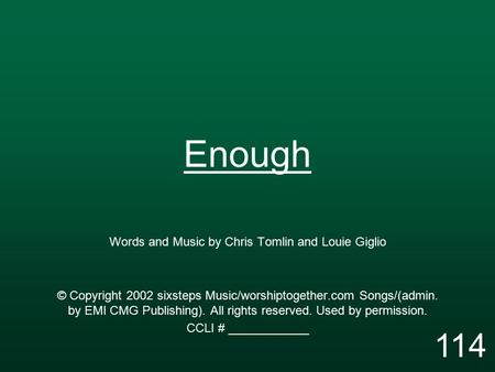Enough Words and Music by Chris Tomlin and Louie Giglio © Copyright 2002 sixsteps Music/worshiptogether.com Songs/(admin. by EMI CMG Publishing). All rights.