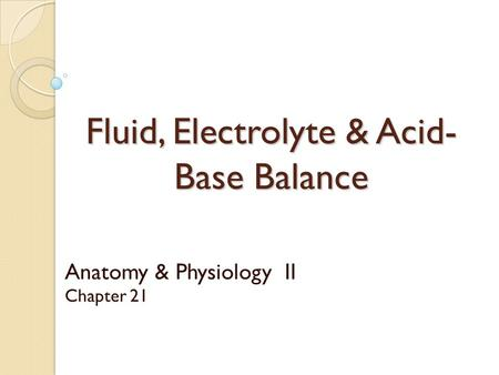 Fluid, Electrolyte & Acid- Base Balance Anatomy & Physiology II Chapter 21.