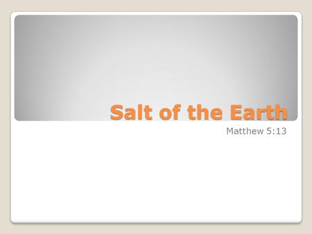 Salt of the Earth Matthew 5:13. The Salt of the Earth (Matt. 5:13) FOUR MAIN POINTS: History of salt: Why use this metaphor? Explanation of the metaphor.