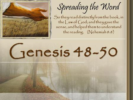 Spreading the Word Genesis 48-50 So they read distinctly from the book, in the Law of God; and they gave the sense, and helped them to understand the reading.
