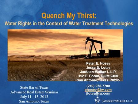 Quench My Thirst: Water Rights in the Context of Water Treatment Technologies Peter E. Hosey Jesse S. Lotay Jackson Walker L.L.P. 112 E. Pecan, Suite 2400.