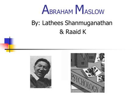 A BRAHAM M ASLOW By: Lathees Shanmuganathan & Raaid K.