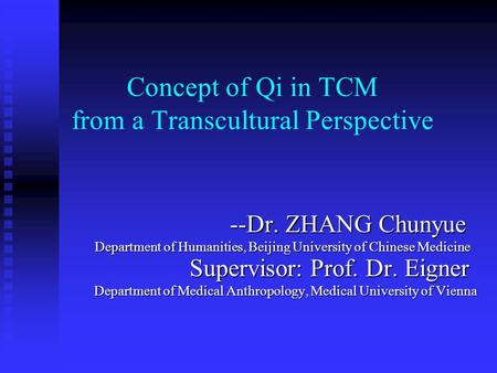 Concept of Qi in TCM from a Transcultural Perspective --Dr. ZHANG Chunyue --Dr. ZHANG Chunyue Department of Humanities, Beijing University of Chinese Medicine.